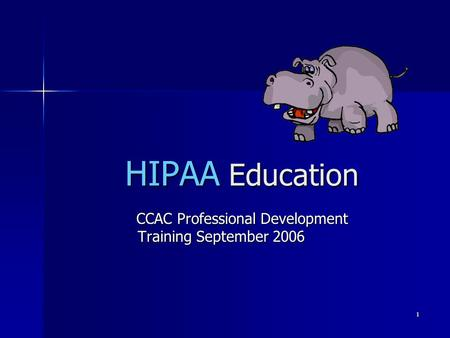 1 HIPAA Education CCAC Professional Development Training September 2006 CCAC Professional Development Training September 2006.