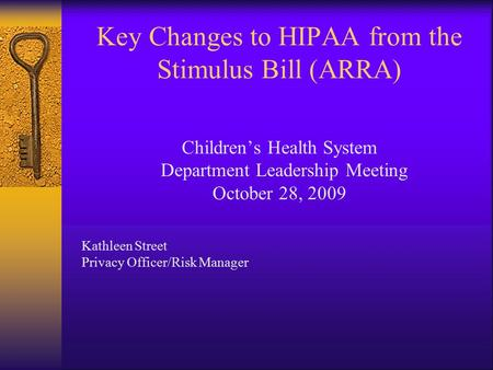 Key Changes to HIPAA from the Stimulus Bill (ARRA) Children's Health System Department Leadership Meeting October 28, 2009 Kathleen Street Privacy Officer/Risk.
