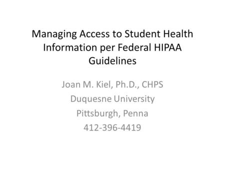 Managing Access to Student Health Information per Federal HIPAA Guidelines Joan M. Kiel, Ph.D., CHPS Duquesne University Pittsburgh, Penna 412-396-4419.