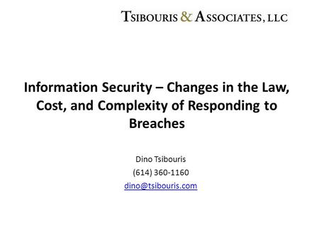 Dino Tsibouris (614) 360-1160 Information Security – Changes in the Law, Cost, and Complexity of Responding to Breaches.