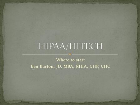 Where to start Ben Burton, JD, MBA, RHIA, CHP, CHC.