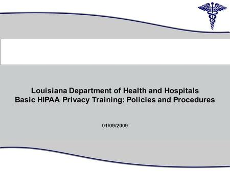 1 Louisiana Department of Health and Hospitals Basic HIPAA Privacy Training: Policies and Procedures 01/09/2009 0.