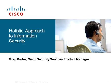 © 2008 Cisco Systems, Inc. All rights reserved.Cisco Confidential 14854_10_2008_c1 1 Holistic Approach to Information Security Greg Carter, Cisco Security.
