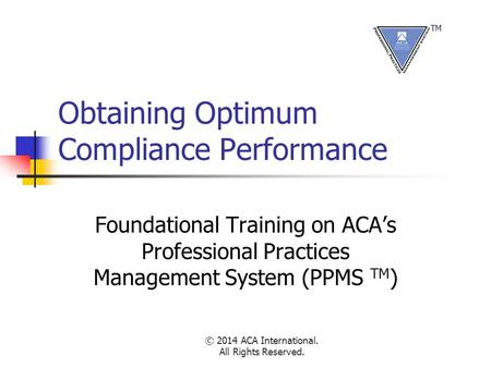 © 2014 ACA International. All Rights Reserved. Obtaining Optimum Compliance Performance Foundational Training on ACA's Professional Practices Management.