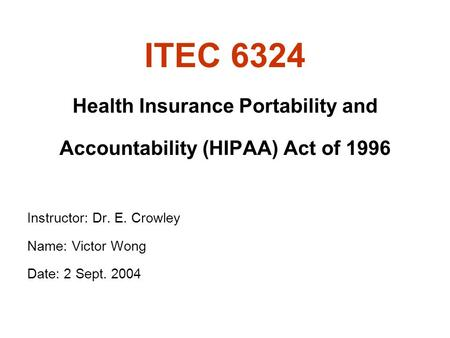 ITEC 6324 Health Insurance Portability and Accountability (HIPAA) Act of 1996 Instructor: Dr. E. Crowley Name: Victor Wong Date: 2 Sept. 2004.