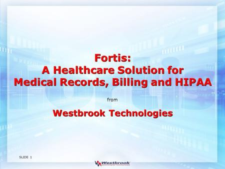 SLIDE 1 Westbrook Technologies from Fortis: A Healthcare Solution for Medical Records, Billing and HIPAA.
