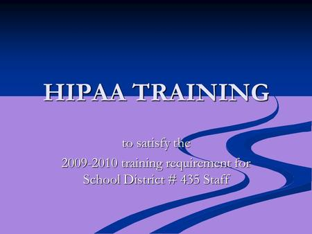HIPAA TRAINING to satisfy the 2009-2010 training requirement for School District # 435 Staff.