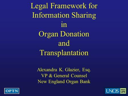 Legal Framework for Information Sharing in Organ Donation and Transplantation Alexandra K. Glazier, Esq. VP & General Counsel New England Organ Bank.