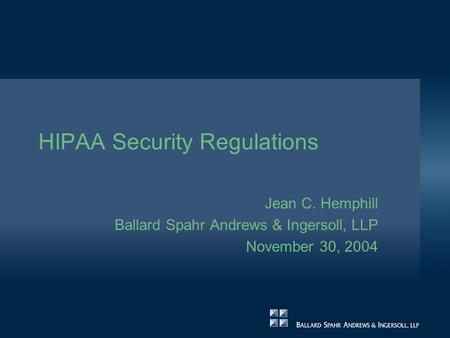 HIPAA Security Regulations Jean C. Hemphill Ballard Spahr Andrews & Ingersoll, LLP November 30, 2004.