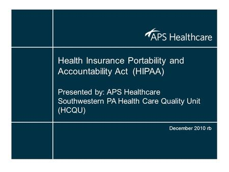 Health Insurance Portability and Accountability Act (HIPAA) Presented by: APS Healthcare Southwestern PA Health Care Quality Unit (HCQU) December 2010.