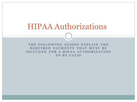 THE FOLLOWING SLIDES EXPLAIN THE REQUIRED ELEMENTS THAT MUST BE INCLUDED FOR A HIPAA AUTHORIZATION TO BE VALID HIPAA Authorizations.
