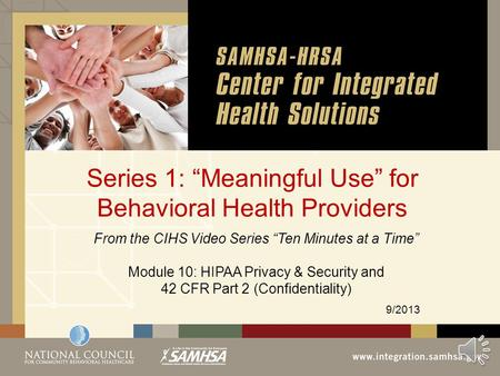 "Series 1: ""Meaningful Use"" for Behavioral Health Providers 9/2013 From the CIHS Video Series ""Ten Minutes at a Time"" Module 10: HIPAA Privacy & Security."