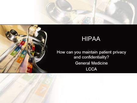 HIPAA How can you maintain patient privacy and confidentiality? General Medicine LCCA.
