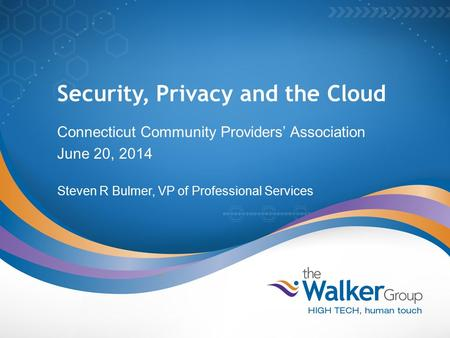 Security, Privacy and the Cloud Connecticut Community Providers' Association June 20, 2014 Steven R Bulmer, VP of Professional Services.