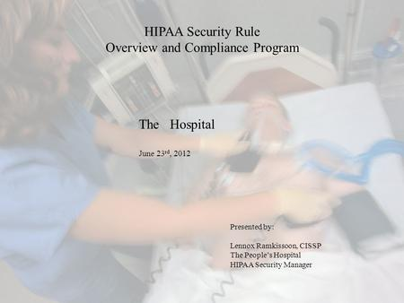 HIPAA Security Rule Overview and Compliance Program Presented by: Lennox Ramkissoon, CISSP The People's Hospital HIPAA Security Manager The Hospital June.