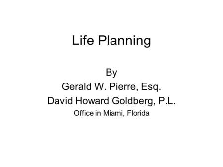 Life Planning By Gerald W. Pierre, Esq. David Howard Goldberg, P.L. Office in Miami, Florida.
