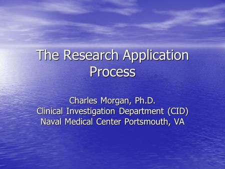 The Research Application Process Charles Morgan, Ph.D. Clinical Investigation Department (CID) Naval Medical Center Portsmouth, VA.