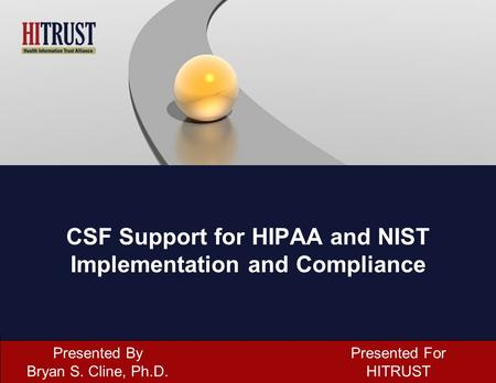 CSF Support for HIPAA and NIST Implementation and Compliance Presented By Bryan S. Cline, Ph.D. Presented For HITRUST.