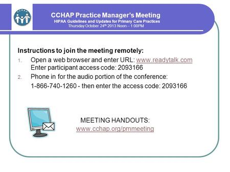 CCHAP Practice Manager's Meeting HIPAA Guidelines and Updates for Primary Care Practices Thursday October 24 th 2013 Noon – 1:00PM Instructions to join.