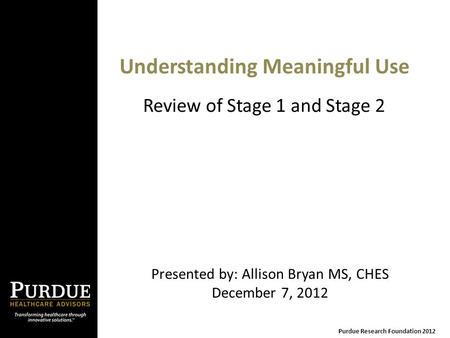 Understanding Meaningful Use Presented by: Allison Bryan MS, CHES December 7, 2012 Purdue Research Foundation 2012 Review of Stage 1 and Stage 2.