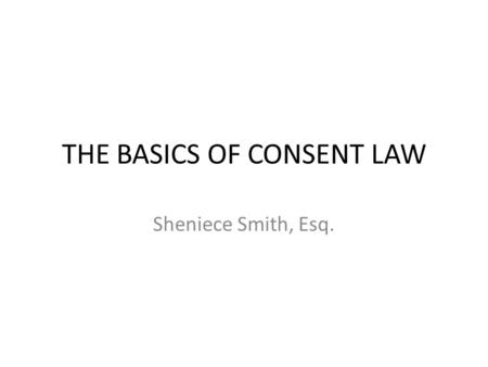 THE BASICS OF CONSENT LAW Sheniece Smith, Esq.. BASICS State and federal laws require patients to have the right to consent to health care decisions.