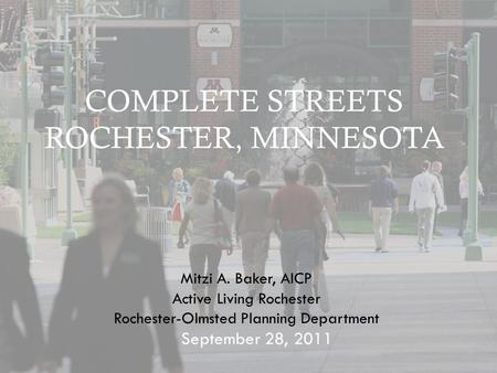 COMPLETE STREETS ROCHESTER, MINNESOTA September 28, 2011 Mitzi A. Baker, AICP Active Living Rochester Rochester-Olmsted Planning Department.