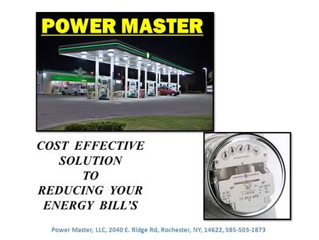 COST EFFECTIVE SOLUTION TO REDUCING YOUR ENERGY BILL'S POWER MASTER Power Master, LLC, 2040 E. Ridge Rd, Rochester, NY, 14622, 585-503-1873.