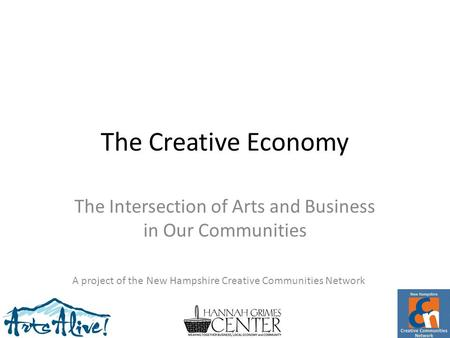 The Creative Economy The Intersection of Arts and Business in Our Communities A project of the New Hampshire Creative Communities Network.