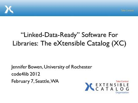 "Jennifer Bowen, University of Rochester code4lib 2012 February 7, Seattle, WA ""Linked-Data-Ready"" Software For Libraries: The eXtensible Catalog (XC)"
