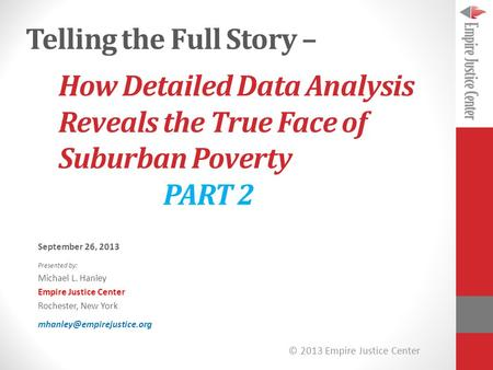 © 2013 Empire Justice Center How Detailed Data Analysis Reveals the True Face of Suburban Poverty PART 2 September 26, 2013 Presented by: Michael L. Hanley.