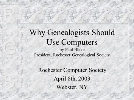 RGS Why Genealogists Should Use Computers by Paul Blake President, Rochester Genealogical Society Rochester Computer Society April 8th, 2003 Webster, NY.