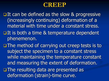 CREEP  It can be defined as the slow & progressive (increasingly continuing) deformation of a material with time under a constant stress.  It is both.