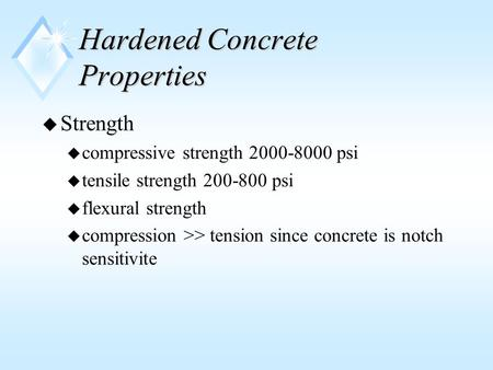 Hardened Concrete Properties u Strength u compressive strength 2000-8000 psi u tensile strength 200-800 psi u flexural strength u compression >> tension.