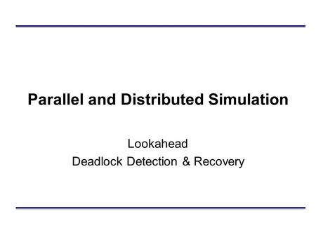 Parallel and Distributed Simulation Lookahead Deadlock Detection & Recovery.
