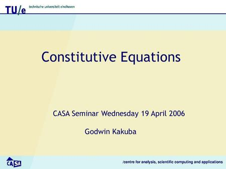 Constitutive Equations CASA Seminar Wednesday 19 April 2006 Godwin Kakuba.
