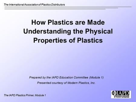 The International Association of Plastics Distributors The IAPD Plastics Primer, Module 1 How Plastics are Made Understanding the Physical Properties of.