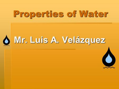 Properties of Water Mr. Luis A. Velázquez. What is water?  Water also known as H 2 O is a molecule.  Water is made of non-metals.  Water is made out.