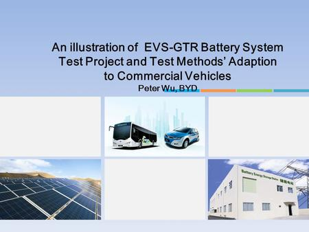 An illustration of EVS-GTR Battery System Test Project and Test Methods' Adaption to Commercial Vehicles Peter Wu, BYD.