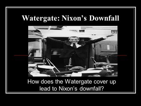 Watergate: Nixon's Downfall How does the Watergate cover up lead to Nixon's downfall?