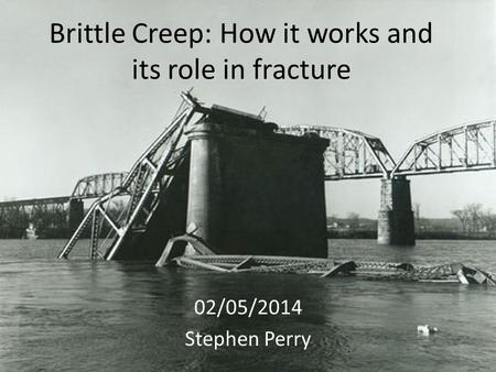 Brittle Creep: How it works and its role in fracture 02/05/2014 Stephen Perry.