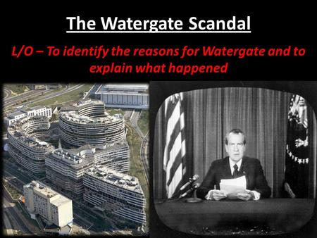The Watergate Scandal L/O – To identify the reasons for Watergate and to explain what happened.