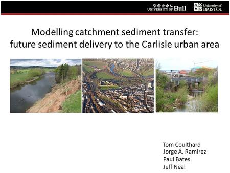 Modelling catchment sediment transfer: future sediment delivery to the Carlisle urban area Tom Coulthard Jorge A. Ramirez Paul Bates Jeff Neal.
