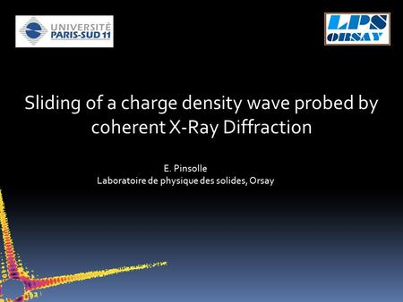 Sliding of a charge density wave probed by coherent X-Ray Diffraction E. Pinsolle Laboratoire de physique des solides, Orsay.