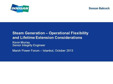 Steam Generation – Operational Flexibility and Lifetime Extension Considerations Kevin Murray Senior Integrity Engineer Marsh Power Forum – Istanbul, October.