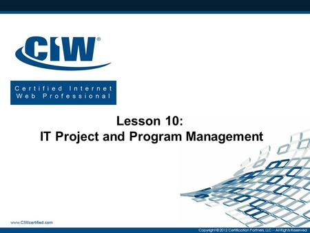 Copyright © 2012 Certification Partners, LLC -- All Rights Reserved Lesson 10: IT Project and Program Management.