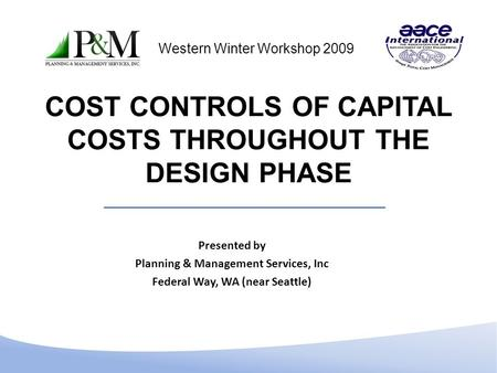 COST CONTROLS OF CAPITAL COSTS THROUGHOUT THE DESIGN PHASE Presented by Planning & Management Services, Inc Federal Way, WA (near Seattle) Western Winter.