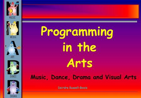 Programming in the Arts Deirdre Russell-Bowie Music, Dance, Drama and Visual Arts.