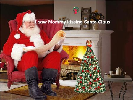 I saw Mommy kissing Santa Claus Its Christmas time again Can't wait to hear those sleigh bells ringing I saw Mommy kissing Santa Claus Underneath the.