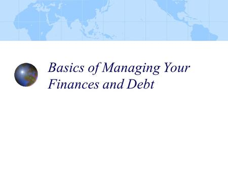 Basics of Managing Your Finances and Debt. At the conclusion of this presentation, the participants will have received information in the following areas: