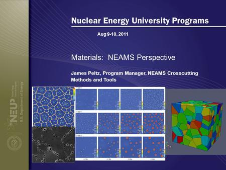 Aug 9-10, 2011 Nuclear Energy University Programs Materials: NEAMS Perspective James Peltz, Program Manager, NEAMS Crosscutting Methods and Tools.